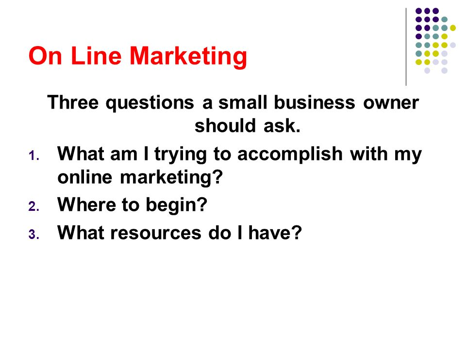 On Line Marketing Three questions a small business owner should ask.