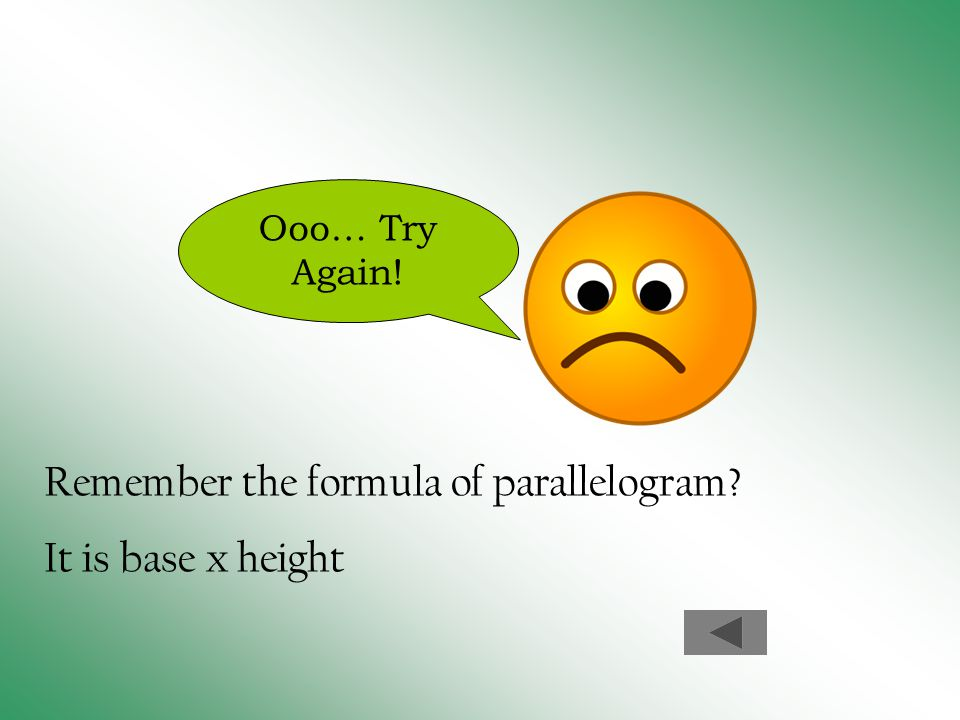 Ooo… Try Again! Remember the formula of parallelogram? It is base x height
