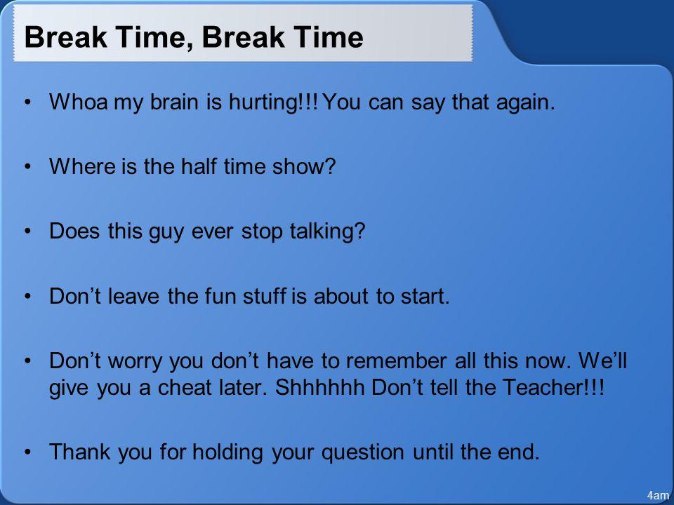 Break Time, Break Time Whoa my brain is hurting!!.