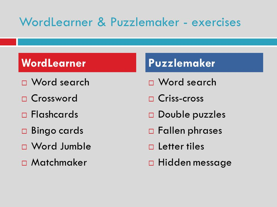 WordLearner & Puzzlemaker - exercises Word search Crossword Flashcards Bingo cards Word Jumble Matchmaker Word search Criss-cross Double puzzles Fallen phrases Letter tiles Hidden message WordLearner Puzzlemaker