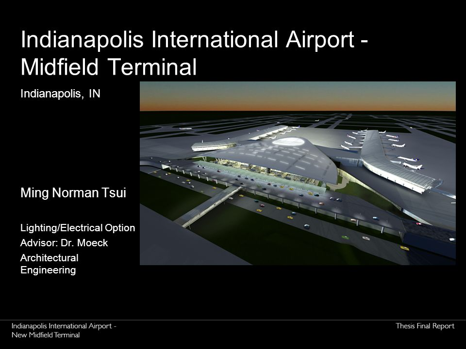 Indianapolis International Airport - Midfield Terminal Ming Norman Tsui Lighting/Electrical Option Advisor: Dr.