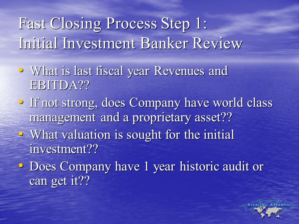 Fast Closing Process Step 1: Initial Investment Banker Review What is last fiscal year Revenues and EBITDA?.