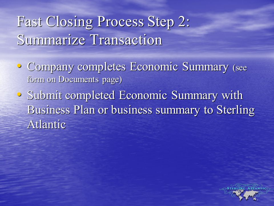 Fast Closing Process Step 2: Summarize Transaction Company completes Economic Summary (see form on Documents page) Company completes Economic Summary (see form on Documents page) Submit completed Economic Summary with Business Plan or business summary to Sterling Atlantic Submit completed Economic Summary with Business Plan or business summary to Sterling Atlantic