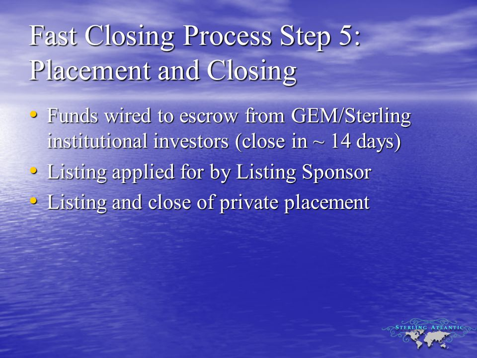 Fast Closing Process Step 5: Placement and Closing Funds wired to escrow from GEM/Sterling institutional investors (close in ~ 14 days) Funds wired to escrow from GEM/Sterling institutional investors (close in ~ 14 days) Listing applied for by Listing Sponsor Listing applied for by Listing Sponsor Listing and close of private placement Listing and close of private placement