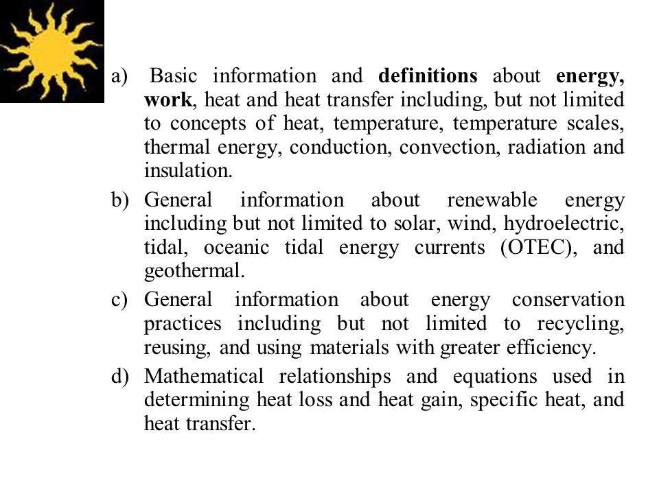a) Basic information and definitions about energy, work, heat and heat transfer including, but not limited to concepts of heat, temperature, temperature scales, thermal energy, conduction, convection, radiation and insulation.
