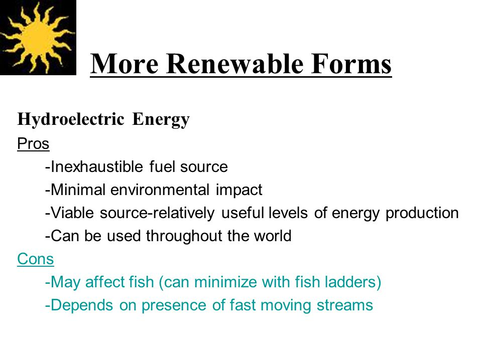 More Renewable Forms Hydroelectric Energy Pros -Inexhaustible fuel source -Minimal environmental impact -Viable source-relatively useful levels of energy production -Can be used throughout the world Cons -May affect fish (can minimize with fish ladders) -Depends on presence of fast moving streams