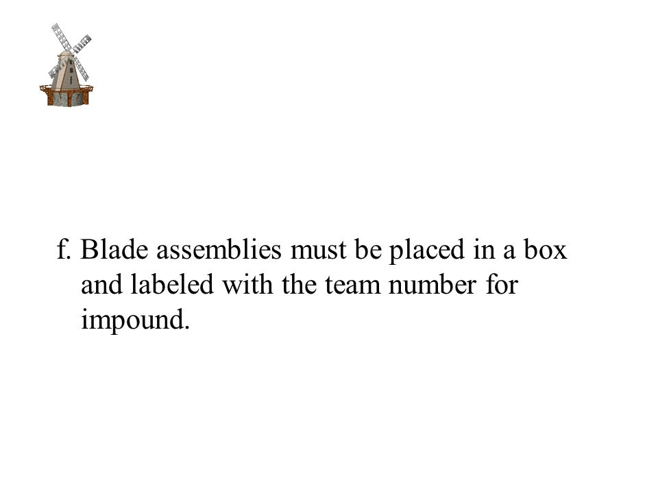 f. Blade assemblies must be placed in a box and labeled with the team number for impound.