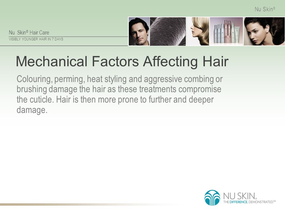 Nu Skin ® Hair Care VISIBLY YOUNGER HAIR IN 7 DAYS Nu Skin ® Mechanical Factors Affecting Hair Colouring, perming, heat styling and aggressive combing