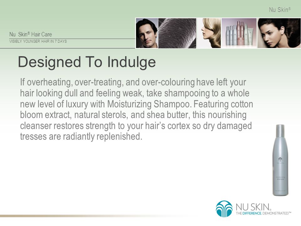 Nu Skin ® Hair Care VISIBLY YOUNGER HAIR IN 7 DAYS Nu Skin ® Designed To Indulge If overheating, over-treating, and over-colouring have left your hair