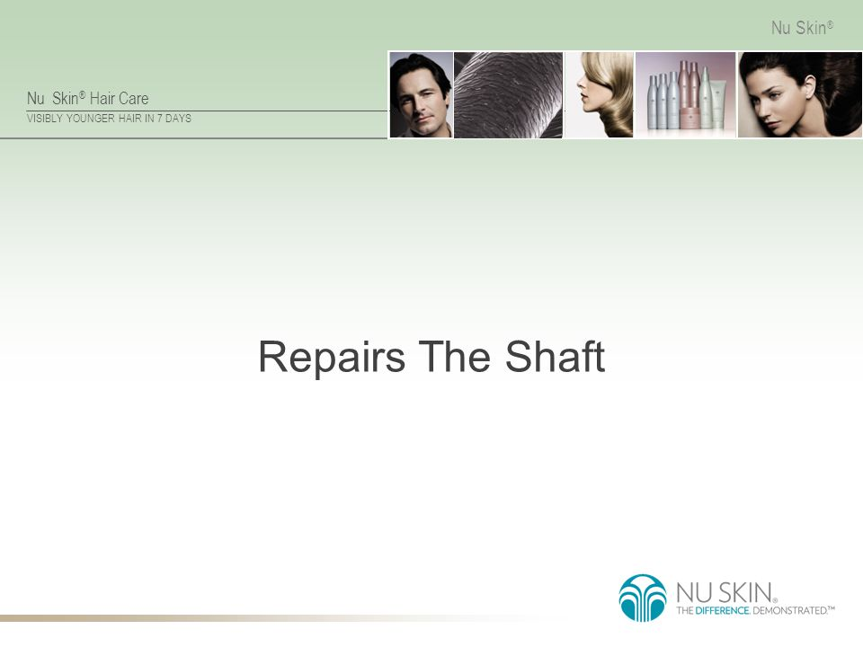 Nu Skin ® Hair Care VISIBLY YOUNGER HAIR IN 7 DAYS Nu Skin ® Repairs The Shaft