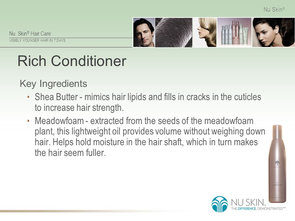 Nu Skin ® Hair Care VISIBLY YOUNGER HAIR IN 7 DAYS Nu Skin ® Rich Conditioner Key Ingredients Shea Butter - mimics hair lipids and fills in cracks in