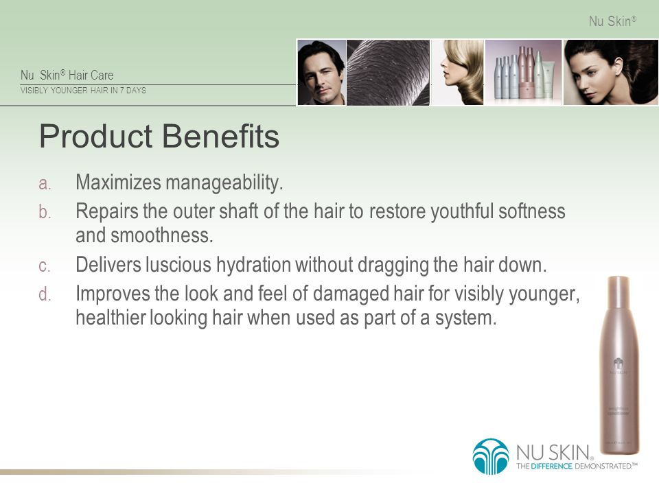 Nu Skin ® Hair Care VISIBLY YOUNGER HAIR IN 7 DAYS Nu Skin ® Product Benefits a. Maximizes manageability. b. Repairs the outer shaft of the hair to re