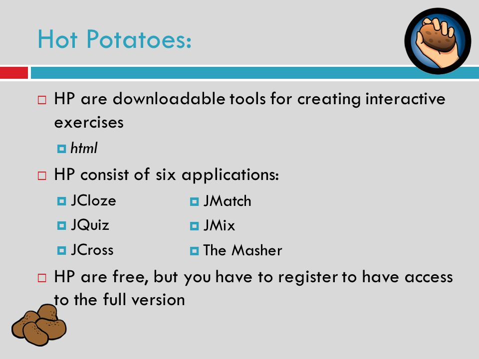 HP are downloadable tools for creating interactive exercises html HP consist of six applications: JCloze JQuiz JCross HP are free, but you have to register to have access to the full version Hot Potatoes: JMatch JMix The Masher
