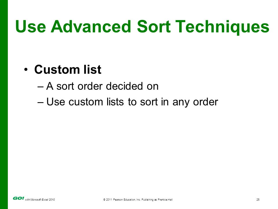 with Microsoft Excel 2010 © 2011 Pearson Education, Inc. Publishing as Prentice Hall25 Use Advanced Sort Techniques Custom list –A sort order decided
