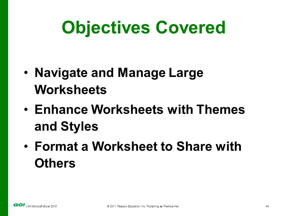 with Microsoft Excel 2010 © 2011 Pearson Education, Inc. Publishing as Prentice Hall44 Objectives Covered Navigate and Manage Large Worksheets Enhance