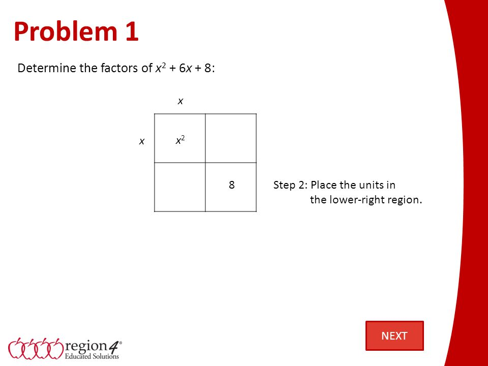 Problem 1 x2x2 Step 2: Place the units in the lower-right region. 8 x x Determine the factors of x 2 + 6x + 8: NEXT