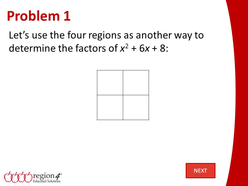Problem 1 Lets use the four regions as another way to determine the factors of x 2 + 6x + 8: NEXT