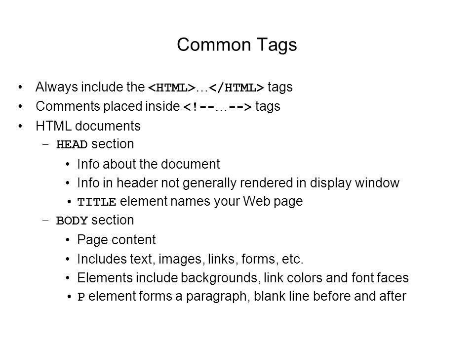 Common Tags Always include the … tags Comments placed inside tags HTML documents –HEAD section Info about the document Info in header not generally re