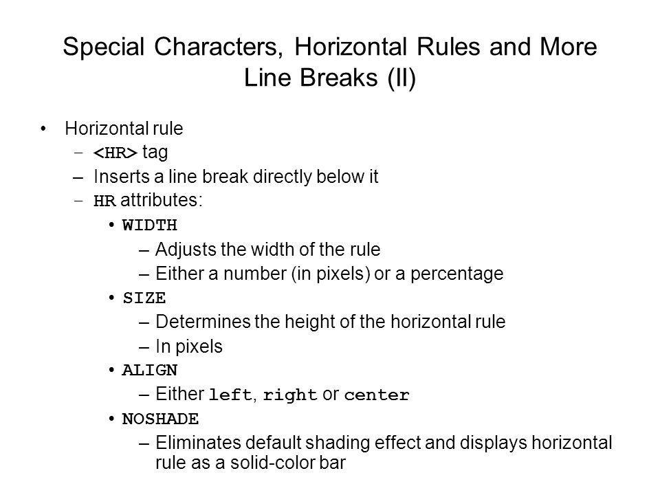 Special Characters, Horizontal Rules and More Line Breaks (II) Horizontal rule – tag –Inserts a line break directly below it –HR attributes: WIDTH –Adjusts the width of the rule –Either a number (in pixels) or a percentage SIZE –Determines the height of the horizontal rule –In pixels ALIGN –Either left, right or center NOSHADE –Eliminates default shading effect and displays horizontal rule as a solid-color bar