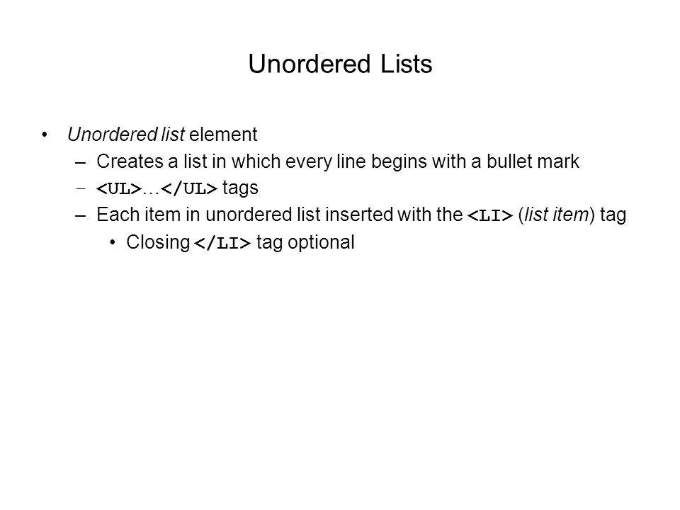 Unordered Lists Unordered list element –Creates a list in which every line begins with a bullet mark – … tags –Each item in unordered list inserted with the (list item) tag Closing tag optional