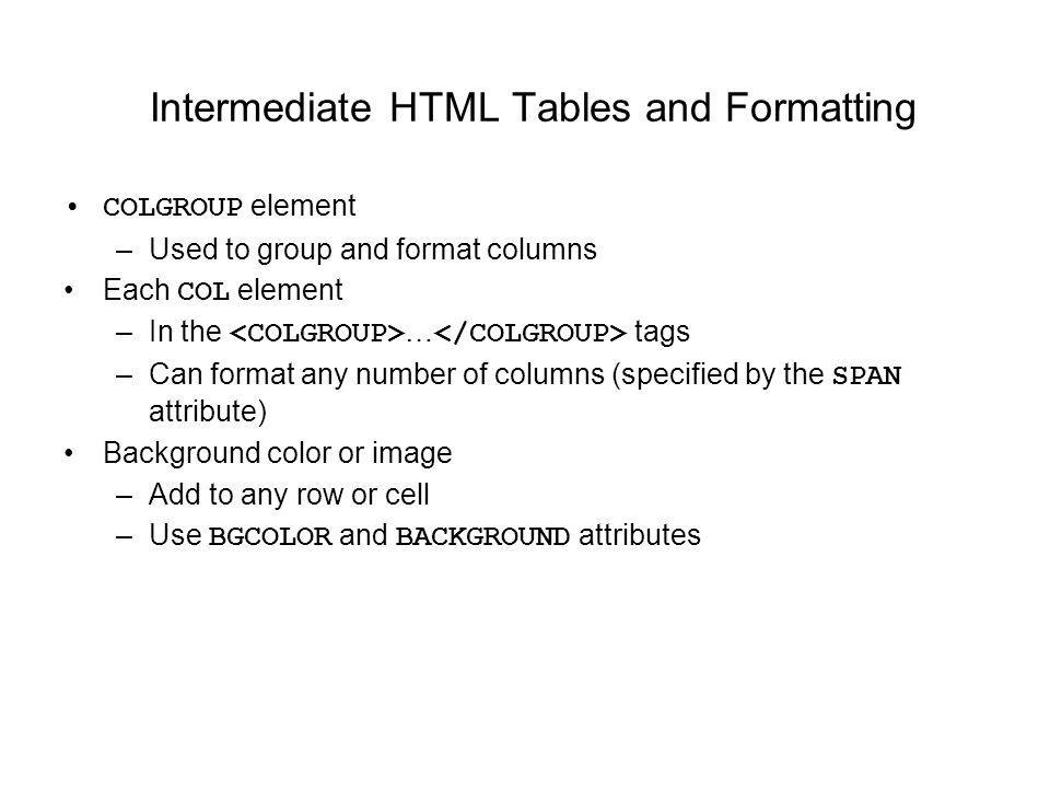 Intermediate HTML Tables and Formatting COLGROUP element –Used to group and format columns Each COL element –In the … tags –Can format any number of columns (specified by the SPAN attribute) Background color or image –Add to any row or cell –Use BGCOLOR and BACKGROUND attributes