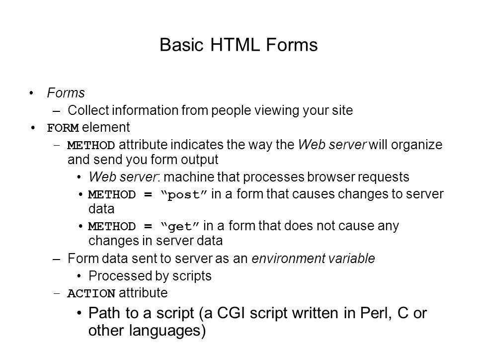 Basic HTML Forms Forms –Collect information from people viewing your site FORM element –METHOD attribute indicates the way the Web server will organize and send you form output Web server: machine that processes browser requests METHOD = post in a form that causes changes to server data METHOD = get in a form that does not cause any changes in server data –Form data sent to server as an environment variable Processed by scripts –ACTION attribute Path to a script (a CGI script written in Perl, C or other languages)