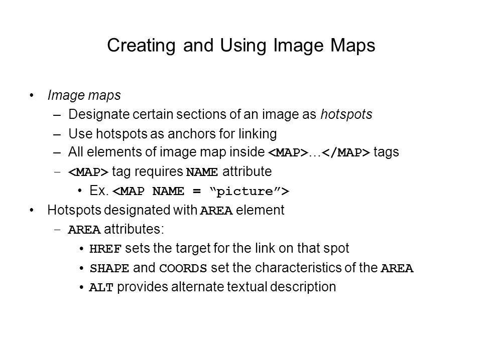 Creating and Using Image Maps Image maps –Designate certain sections of an image as hotspots –Use hotspots as anchors for linking –All elements of ima