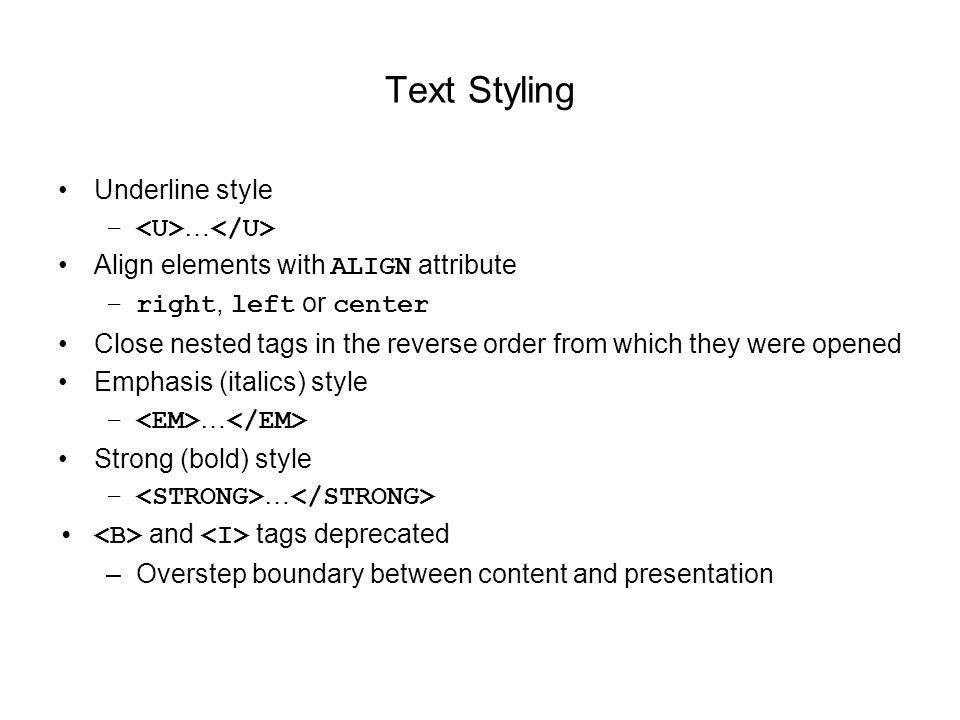 Text Styling Underline style – … Align elements with ALIGN attribute –right, left or center Close nested tags in the reverse order from which they were opened Emphasis (italics) style – … Strong (bold) style – … and tags deprecated –Overstep boundary between content and presentation