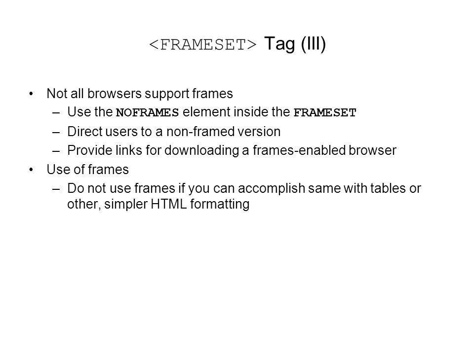 Tag (III) Not all browsers support frames –Use the NOFRAMES element inside the FRAMESET –Direct users to a non-framed version –Provide links for downloading a frames-enabled browser Use of frames –Do not use frames if you can accomplish same with tables or other, simpler HTML formatting