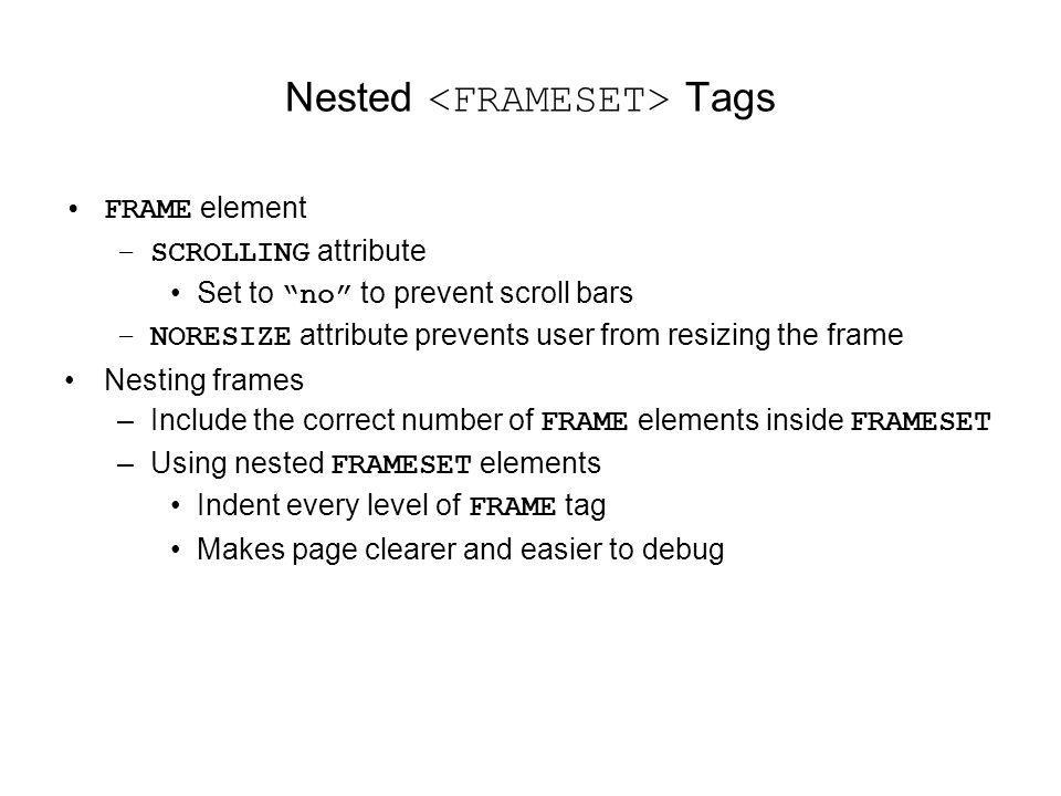 Nested Tags FRAME element –SCROLLING attribute Set to no to prevent scroll bars –NORESIZE attribute prevents user from resizing the frame Nesting fram