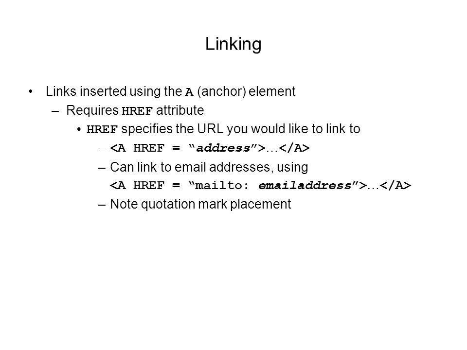 Linking Links inserted using the A (anchor) element –Requires HREF attribute HREF specifies the URL you would like to link to – … –Can link to  addresses, using … –Note quotation mark placement