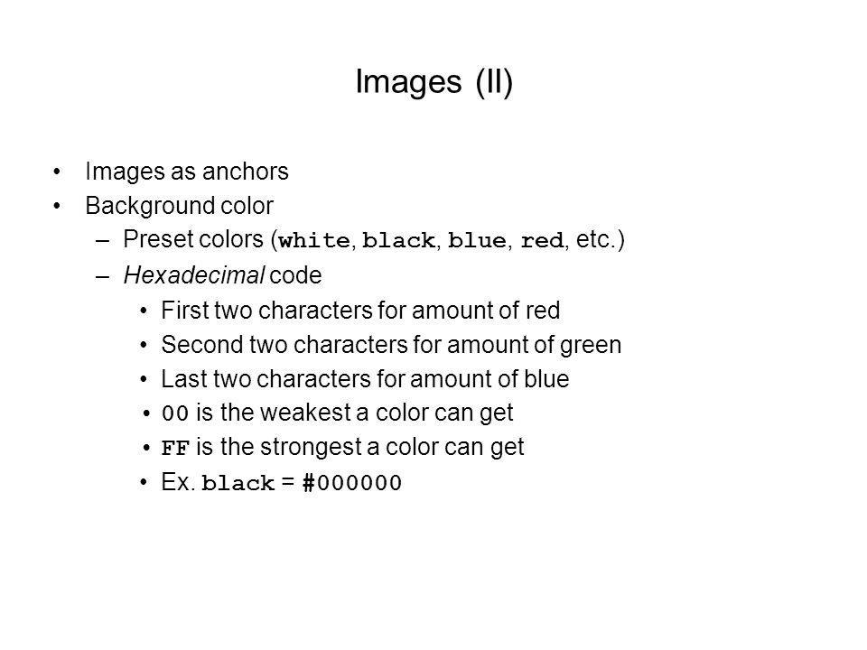 Images (II) Images as anchors Background color –Preset colors ( white, black, blue, red, etc.) –Hexadecimal code First two characters for amount of red Second two characters for amount of green Last two characters for amount of blue 00 is the weakest a color can get FF is the strongest a color can get Ex.