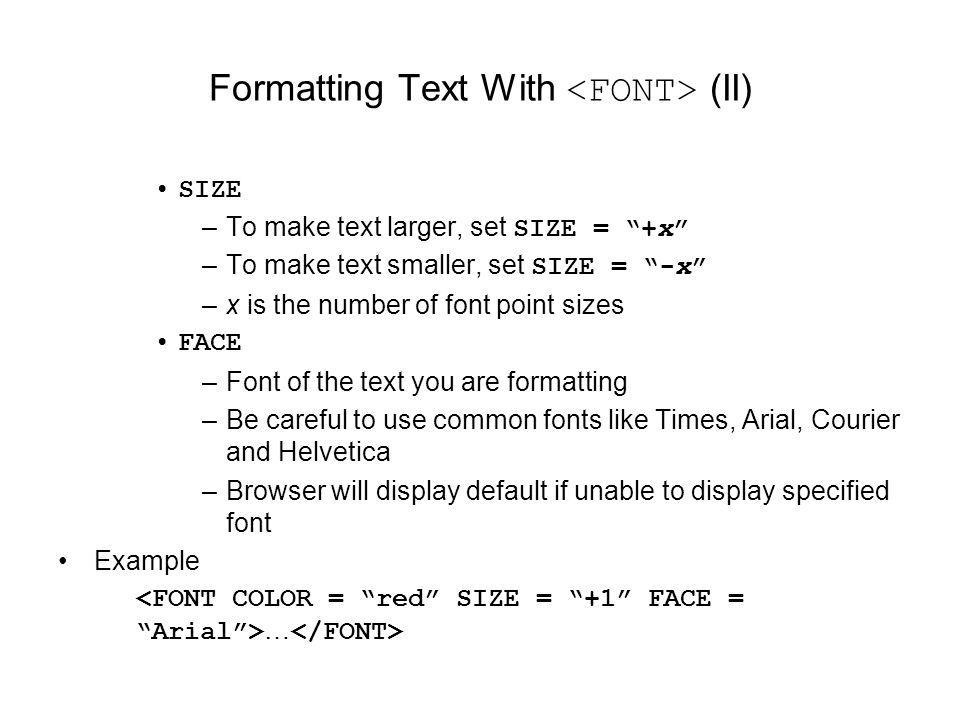 Formatting Text With (II) SIZE –To make text larger, set SIZE = +x –To make text smaller, set SIZE = -x –x is the number of font point sizes FACE –Font of the text you are formatting –Be careful to use common fonts like Times, Arial, Courier and Helvetica –Browser will display default if unable to display specified font Example …