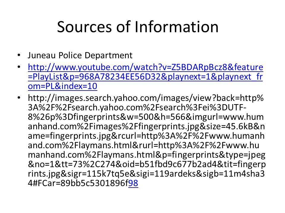 Sources of Information Juneau Police Department http://www.youtube.com/watch v=Z5BDARpBcz8&feature =PlayList&p=968A78234EE56D32&playnext=1&playnext_fr om=PL&index=10 http://www.youtube.com/watch v=Z5BDARpBcz8&feature =PlayList&p=968A78234EE56D32&playnext=1&playnext_fr om=PL&index=10 http://images.search.yahoo.com/images/view back=http% 3A%2F%2Fsearch.yahoo.com%2Fsearch%3Fei%3DUTF- 8%26p%3Dfingerprints&w=500&h=566&imgurl=www.hum anhand.com%2Fimages%2Ffingerprints.jpg&size=45.6kB&n ame=fingerprints.jpg&rcurl=http%3A%2F%2Fwww.humanh and.com%2Flaymans.html&rurl=http%3A%2F%2Fwww.hu manhand.com%2Flaymans.html&p=fingerprints&type=jpeg &no=1&tt=73%2C274&oid=b51fbd9c677b2ad4&tit=fingerp rints.jpg&sigr=115k7tq5e&sigi=119ardeks&sigb=11m4sha3 4#FCar=89bb5c5301896f9898