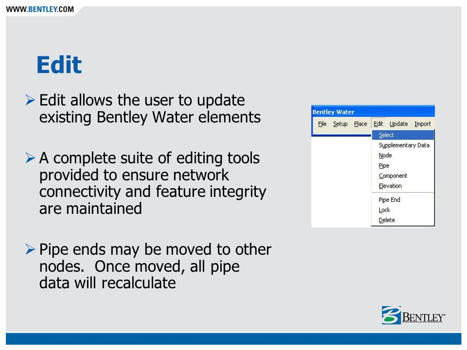 Edit Edit allows the user to update existing Bentley Water elements A complete suite of editing tools provided to ensure network connectivity and feature integrity are maintained Pipe ends may be moved to other nodes.