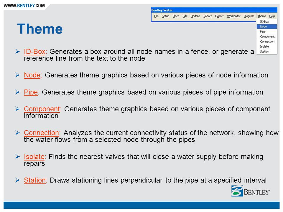Theme ID-Box: Generates a box around all node names in a fence, or generate a reference line from the text to the node Node: Generates theme graphics based on various pieces of node information Pipe: Generates theme graphics based on various pieces of pipe information Component: Generates theme graphics based on various pieces of component information Connection: Analyzes the current connectivity status of the network, showing how the water flows from a selected node through the pipes Isolate: Finds the nearest valves that will close a water supply before making repairs Station: Draws stationing lines perpendicular to the pipe at a specified interval