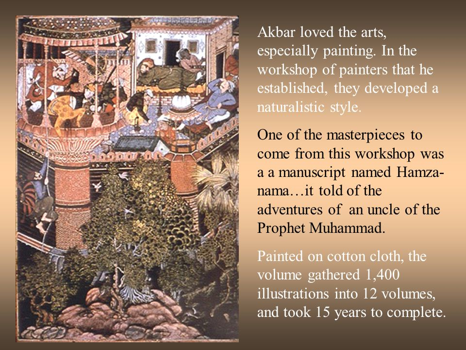 Akbar loved the arts, especially painting. In the workshop of painters that he established, they developed a naturalistic style. One of the masterpiec