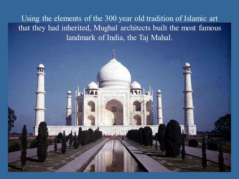 Using the elements of the 300 year old tradition of Islamic art that they had inherited, Mughal architects built the most famous landmark of India, th