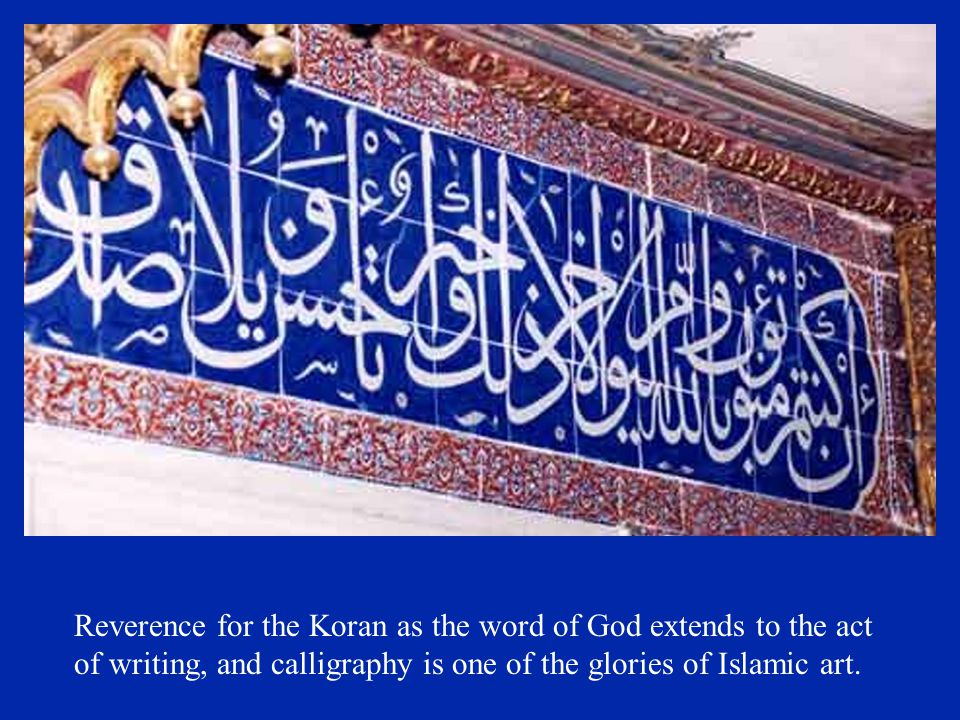 Reverence for the Koran as the word of God extends to the act of writing, and calligraphy is one of the glories of Islamic art.