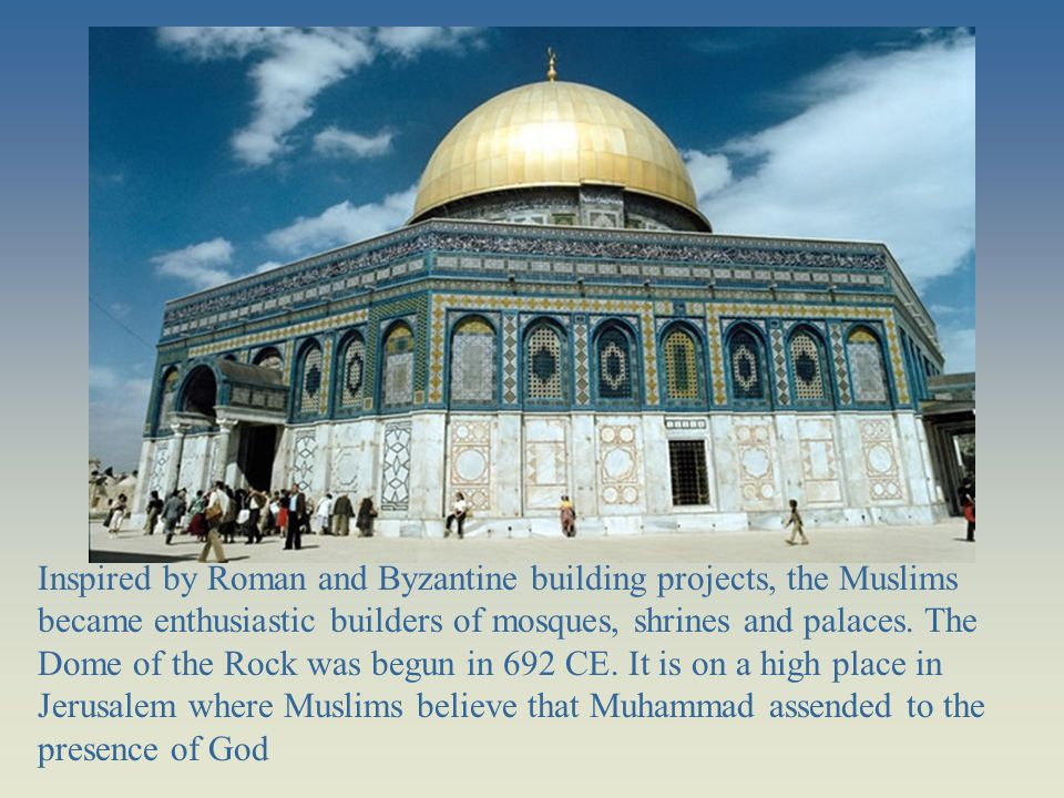 Inspired by Roman and Byzantine building projects, the Muslims became enthusiastic builders of mosques, shrines and palaces. The Dome of the Rock was