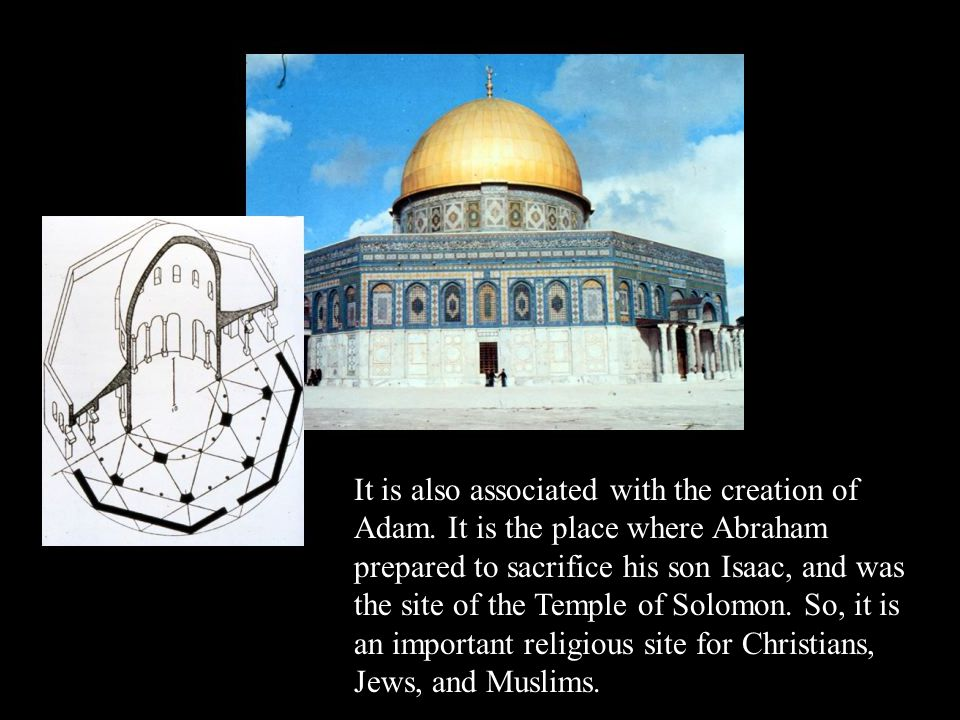 It is also associated with the creation of Adam. It is the place where Abraham prepared to sacrifice his son Isaac, and was the site of the Temple of