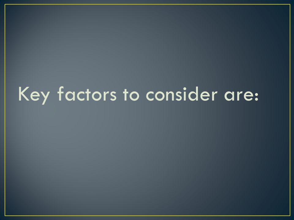 Key factors to consider are: