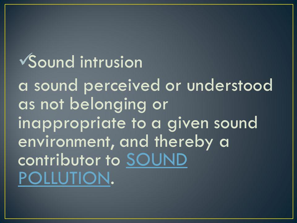 Sound intrusion a sound perceived or understood as not belonging or inappropriate to a given sound environment, and thereby a contributor to SOUND POL