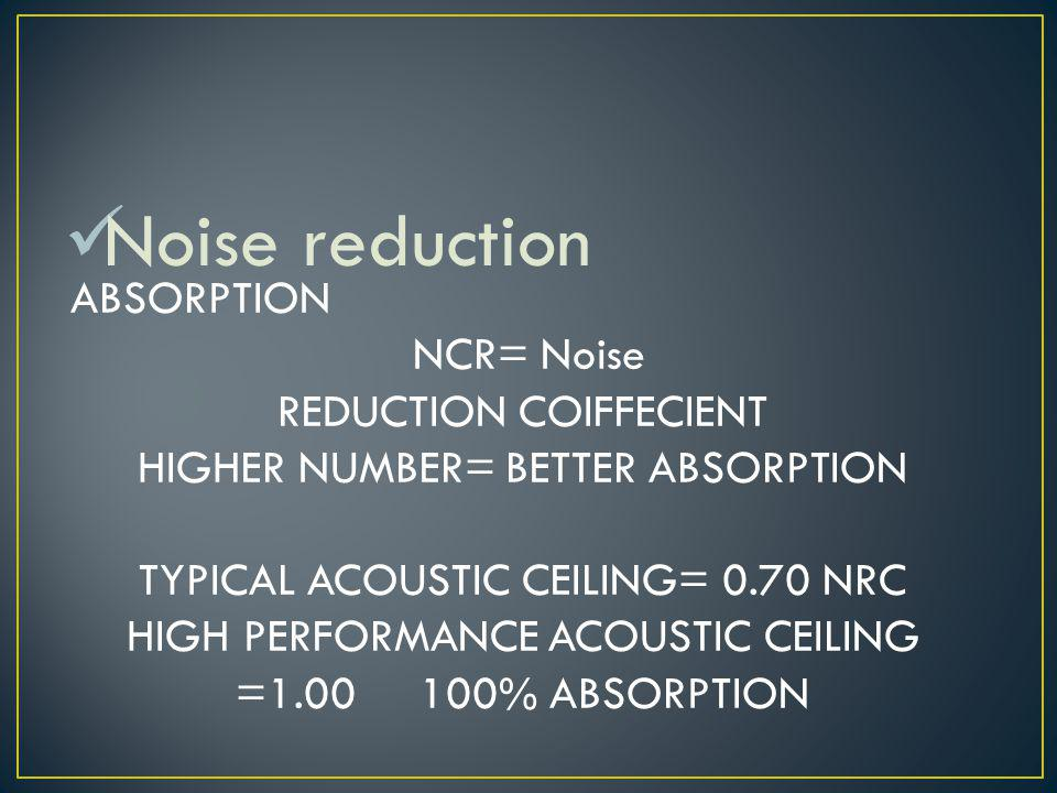 Noise reduction ABSORPTION NCR= Noise REDUCTION COIFFECIENT HIGHER NUMBER= BETTER ABSORPTION TYPICAL ACOUSTIC CEILING= 0.70 NRC HIGH PERFORMANCE ACOUSTIC CEILING =1.00 100% ABSORPTION