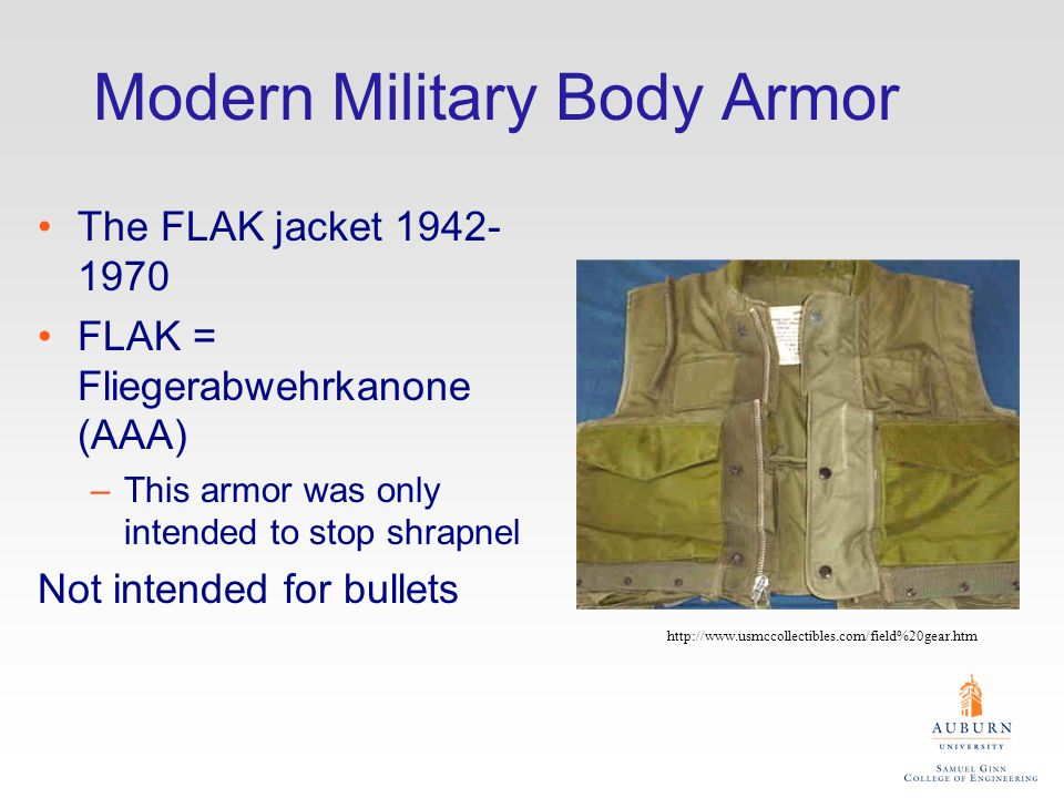 Modern Military Body Armor The FLAK jacket 1942- 1970 FLAK = Fliegerabwehrkanone (AAA) –This armor was only intended to stop shrapnel Not intended for bullets http://www.usmccollectibles.com/field%20gear.htm