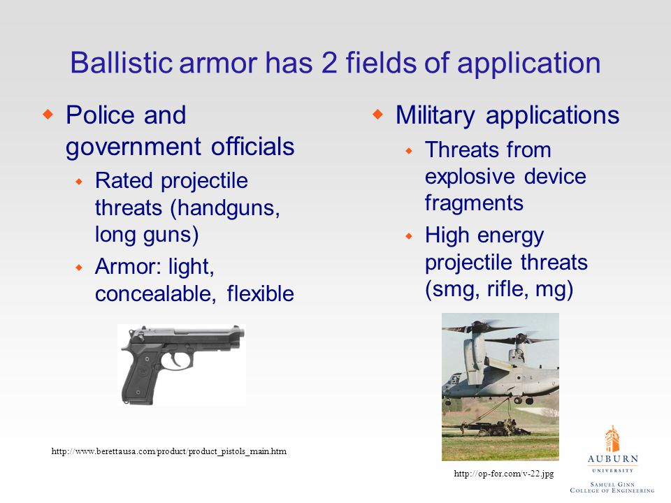 Ballistic armor has 2 fields of application wPolice and government officials w Rated projectile threats (handguns, long guns) w Armor: light, concealable, flexible wMilitary applications w Threats from explosive device fragments w High energy projectile threats (smg, rifle, mg) http://op-for.com/v-22.jpg http://www.berettausa.com/product/product_pistols_main.htm