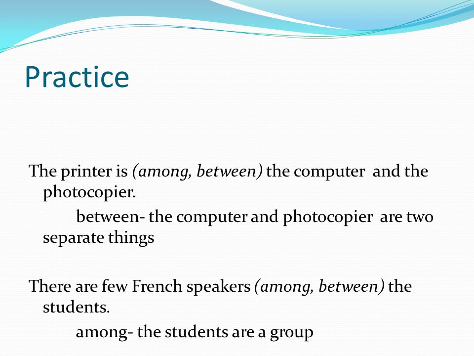 Practice The printer is (among, between) the computer and the photocopier.