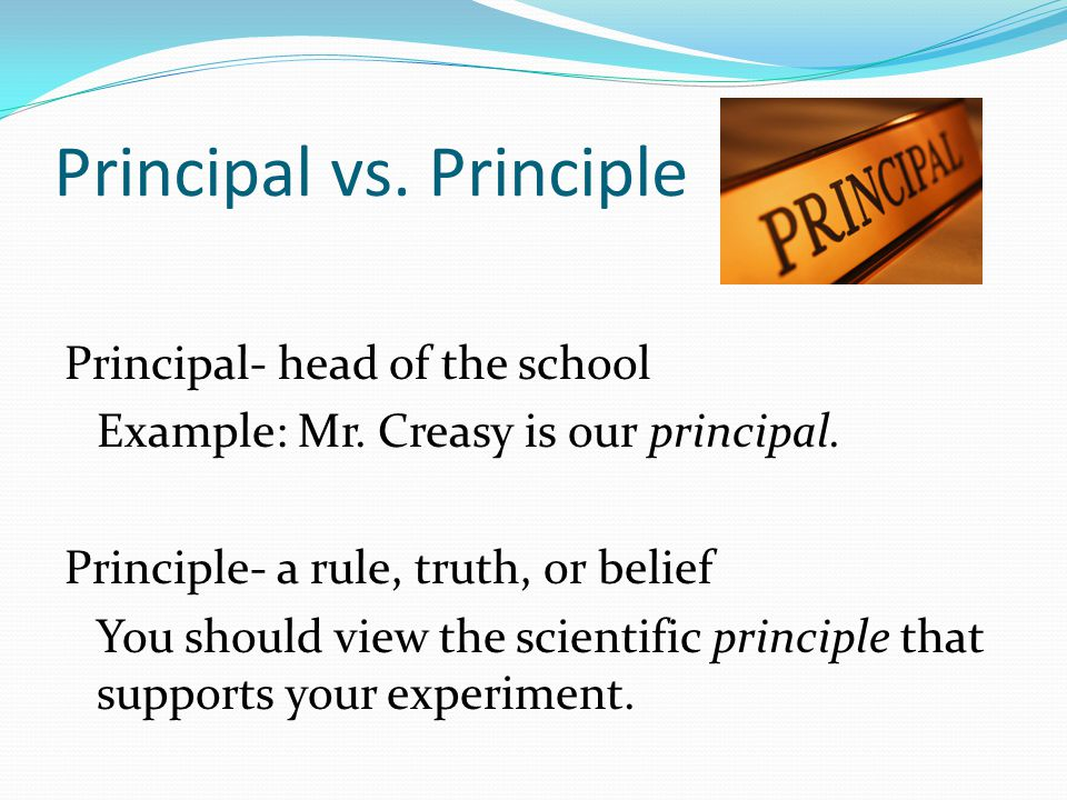Principal vs. Principle Principal- head of the school Example: Mr.