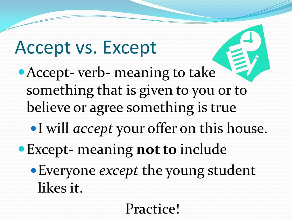 Accept vs. Except Accept- verb- meaning to take something that is given to you or to believe or agree something is true I will accept your offer on th