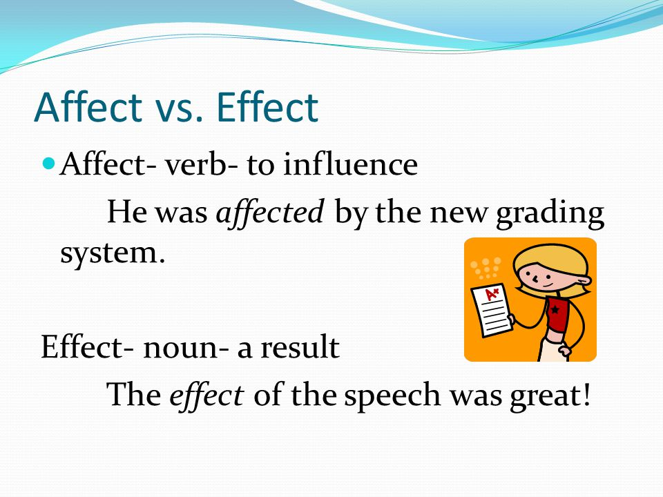 Affect vs. Effect Affect- verb- to influence He was affected by the new grading system.